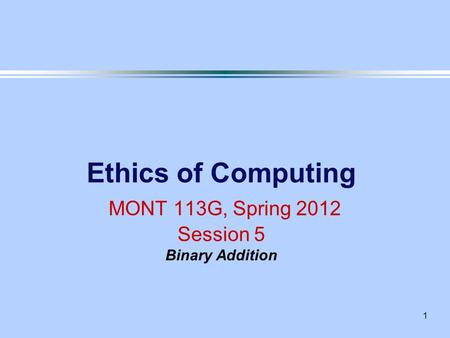 1 Ethics of Computing MONT 113G, Spring 2012 Session 5 Binary Addition.