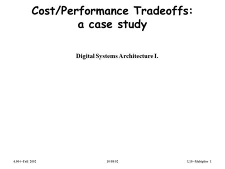 6.004 –Fall 200210/08/02L10 –Multiplier 1 Cost/Performance Tradeoffs: a case study Digital Systems Architecture I.