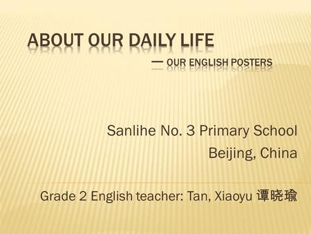 Sanlihe No. 3 Primary School Beijing, China Grade 2 English teacher: Tan, Xiaoyu 谭晓瑜.