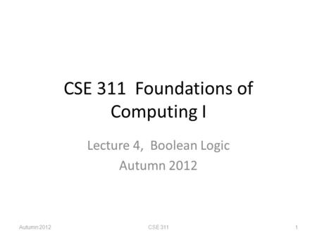 CSE 311 Foundations of Computing I Lecture 4, Boolean Logic Autumn 2012 CSE 3111.