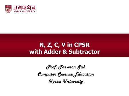 N, Z, C, V in CPSR with Adder & Subtractor Prof. Taeweon Suh Computer Science Education Korea University.