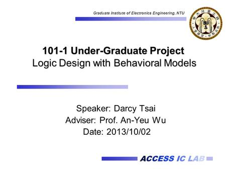 ACCESS IC LAB Graduate Institute of Electronics Engineering, NTU 101-1 Under-Graduate Project Logic Design with Behavioral Models Speaker: Darcy Tsai Adviser: