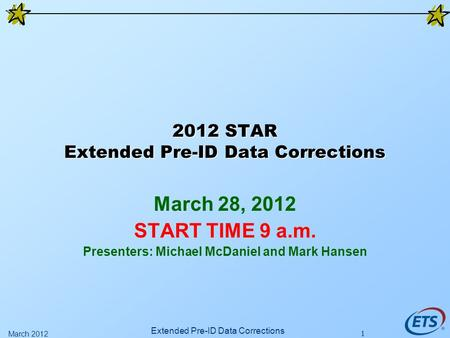 1 2012 STAR Extended Pre-ID Data Corrections March 28, 2012 START TIME 9 a.m. Presenters: Michael McDaniel and Mark Hansen Extended Pre-ID Data Corrections.
