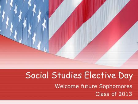 Social Studies Elective Day Welcome future Sophomores Class of 2013.