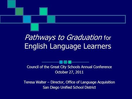 Pathways to Graduation for English Language Learners Council of the Great City Schools Annual Conference October 27, 2011 Teresa Walter – Director, Office.