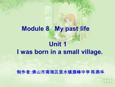 Module 8 My past life Unit 1 I was born in a small village. 制作者 : 佛山市南海区里水镇旗峰中学 陈燕华.