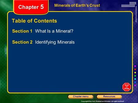 Copyright © by Holt, Rinehart and Winston. All rights reserved. ResourcesChapter menu Minerals of Earth's Crust Chapter 5 Table of Contents Section 1 What.