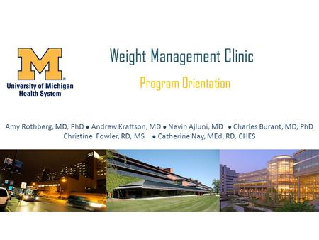 Weight <strong>Management</strong> Clinic Program Orientation Amy Rothberg, MD, PhD Andrew Kraftson, MD Nevin Ajluni, MD  Charles Burant, MD, PhD Christine Fowler, RD,