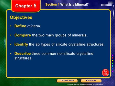 Copyright © by Holt, Rinehart and Winston. All rights reserved. ResourcesChapter menu Section 1 What Is a Mineral? Chapter 5 Objectives Define mineral.
