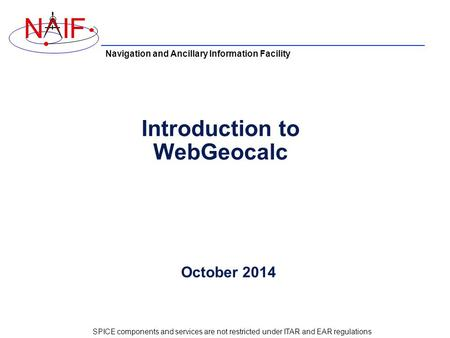 Navigation and Ancillary Information Facility NIF Introduction to WebGeocalc October 2014 SPICE components and services are not restricted under ITAR and.