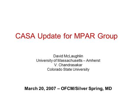 CASA Update for MPAR Group David McLaughlin University of Massachusetts – Amherst V. Chandrasakar Colorado State University March 20, 2007 – OFCM/Silver.
