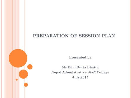PREPARATION OF SESSION PLAN Presented by Mr.Devi Dutta Bhatta Nepal Admnistrative Staff College July,2015.