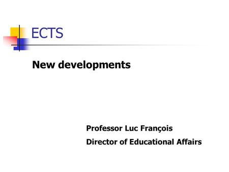 ECTS New developments Professor Luc François Director of Educational Affairs.