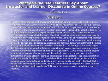 What do Graduate Learners Say About Instructor and Learner Discourse in Online Courses? By Dr. Peter Kiriakidis, PhD Abstract This study was grounded on.