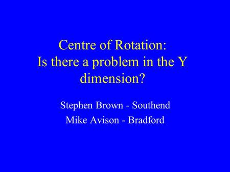Centre of Rotation: Is there a problem in the Y dimension? Stephen Brown - Southend Mike Avison - Bradford.