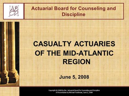 Copyright © 2008 by the Actuarial Board for Counseling and Discipline A Presentation by Michael Toothman, June 5, 2008 Actuarial Board for Counseling and.