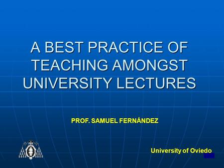 1 A BEST PRACTICE OF TEACHING AMONGST UNIVERSITY LECTURES University of Oviedo PROF. SAMUEL FERNÁNDEZ.