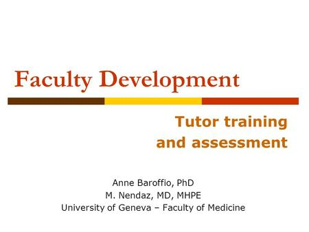 Faculty Development Tutor training and assessment Anne Baroffio, PhD M. Nendaz, MD, MHPE University of Geneva – Faculty of Medicine.