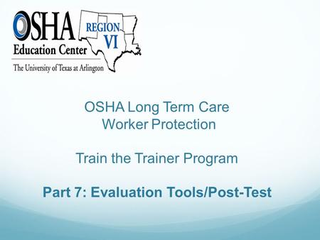 OSHA Long Term Care Worker Protection Train the Trainer Program Part 7: Evaluation Tools/Post-Test.