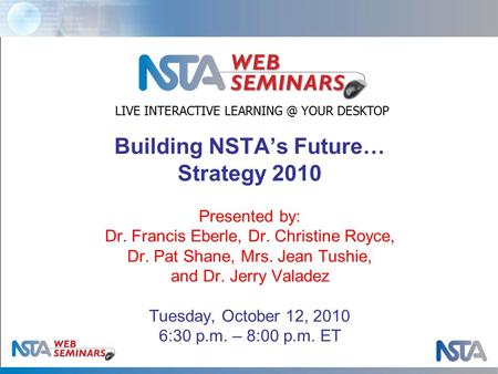 Building NSTA's Future… Strategy 2010 Presented by: Dr. Francis Eberle, Dr. Christine Royce, Dr. Pat Shane, Mrs. Jean Tushie, and Dr. Jerry Valadez Tuesday,