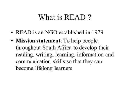 What is READ ? READ is an NGO established in 1979. Mission statement: To help people throughout South Africa to develop their reading, writing, learning,