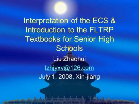 Interpretation of the ECS & Introduction to the FLTRP Textbooks for Senior High Schools Liu Zhaohui July 1, 2008, Xin-jiang.