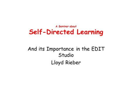 A Seminar about Self-Directed Learning And its Importance in the EDIT Studio Lloyd Rieber.