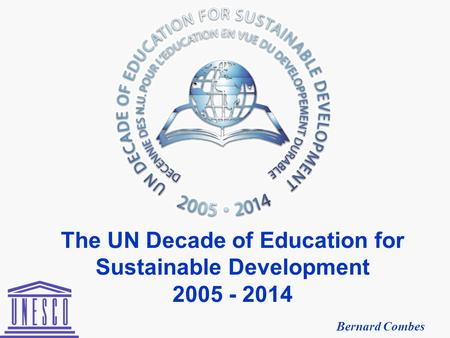 The UN Decade of Education for Sustainable Development 2005 - 2014 Bernard Combes.