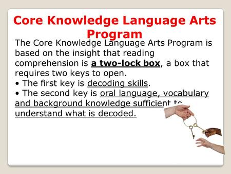 Core Knowledge Language Arts Program The Core Knowledge Language Arts Program is based on the insight that reading comprehension is a two-lock box, a box.