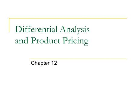 Differential Analysis and Product Pricing Chapter 12.