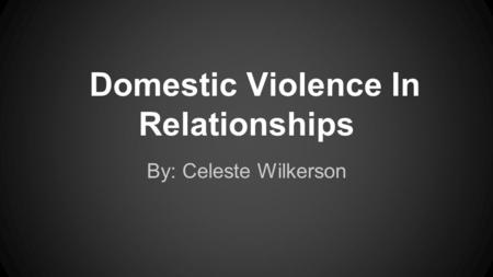 Domestic Violence In Relationships By: Celeste Wilkerson.