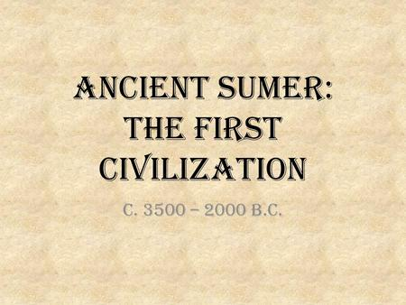 Ancient Sumer: The first Civilization c. 3500 – 2000 b.c.