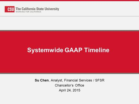 Systemwide GAAP Timeline Su Chen, Analyst, Financial Services / SFSR Chancellor's Office April 24, 2015.