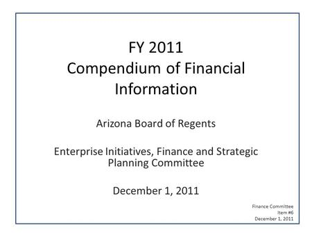 FY 2011 Compendium of Financial Information Arizona Board of Regents Enterprise Initiatives, Finance and Strategic Planning Committee December 1, 2011.