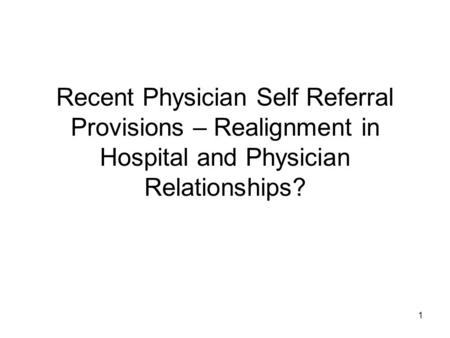 1 Recent Physician Self Referral Provisions – Realignment in Hospital and Physician Relationships?