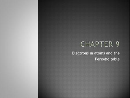 Electrons in atoms and the Periodic table. 9.1- 9.4.