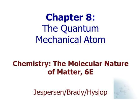 Chapter 8: The Quantum Mechanical Atom Chemistry: The Molecular Nature of Matter, 6E Jespersen/Brady/Hyslop.