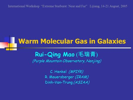 Warm Molecular Gas in Galaxies Rui-Qing Mao ( 毛瑞青 ) (Purple Mountain Observatory, Nanjing) C. Henkel (MPIfR) R. Mauersberger (IRAM) Dinh-Van-Trung (ASIAA)