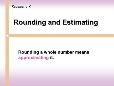 Rounding and Estimating Rounding a whole number means approximating it. Section 1.4.