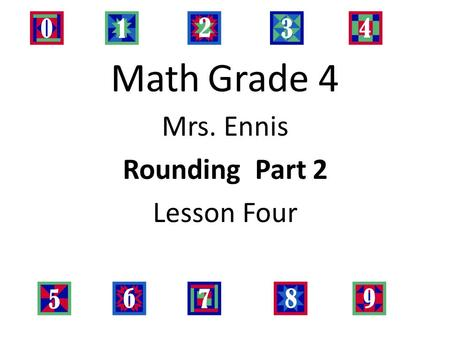 Math Grade 4 Mrs. Ennis Rounding Part 2 Lesson Four.