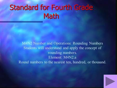 Standard for Fourth Grade Math M4N2 Number and Operations: Rounding Numbers Students will understand and apply the concept of rounding numbers. Element:
