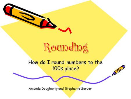 RoundingRounding How do I round numbers to the 100s place? Amanda Dougherty and Stephanie Sarver.