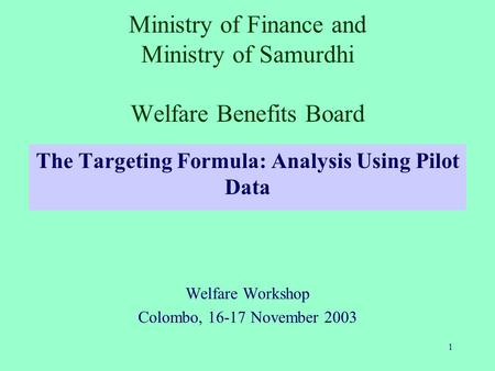 1 Ministry of Finance and Ministry of Samurdhi Welfare Benefits Board The Targeting Formula: Analysis Using Pilot Data Welfare Workshop Colombo, 16-17.