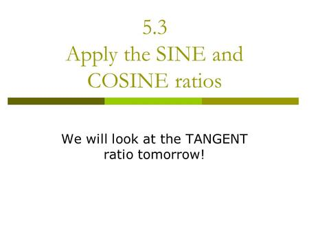 5.3 Apply the SINE and COSINE ratios We will look at the TANGENT ratio tomorrow!