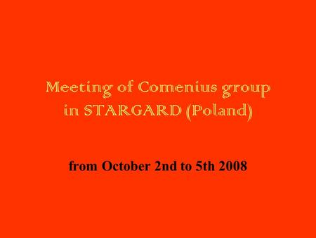 Meeting of Comenius group in STARGARD (Poland) from October 2nd to 5th 2008.