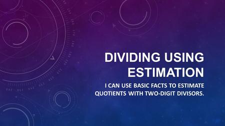 DIVIDING USING ESTIMATION I CAN USE BASIC FACTS TO ESTIMATE QUOTIENTS WITH TWO-DIGIT DIVISORS.