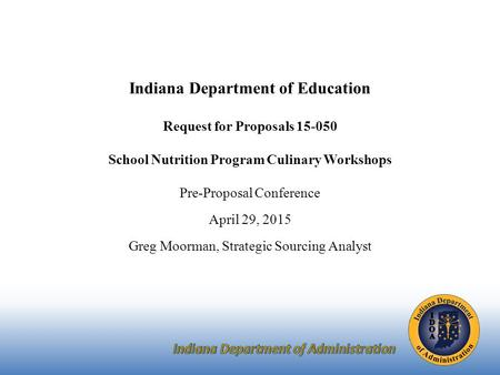 Indiana Department of Education Request for Proposals 15-050 School Nutrition Program Culinary Workshops Pre-Proposal Conference April 29, 2015 Greg Moorman,