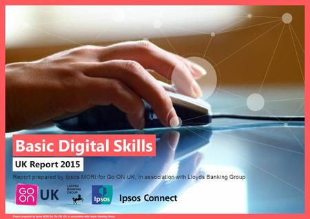 Basic Digital Skills, UK Report 2015 prepared for Go ON UK in association with Lloyds Banking Group. Basic Digital Skills UK Report 2015 Report prepared.