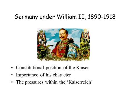 Germany under William II, 1890-1918 Constitutional position of the Kaiser Importance of his character The pressures within the 'Kaiserreich'