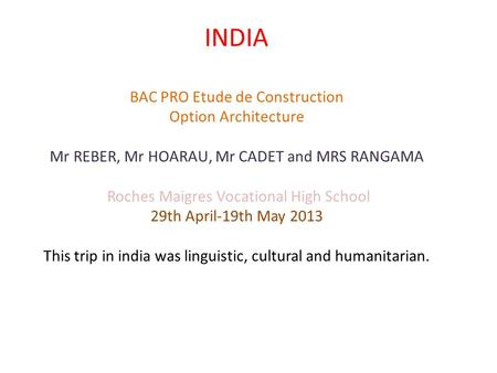 INDIA BAC PRO Etude de Construction Option Architecture Mr REBER, Mr HOARAU, Mr CADET and MRS RANGAMA Roches Maigres Vocational High School 29th April-19th.